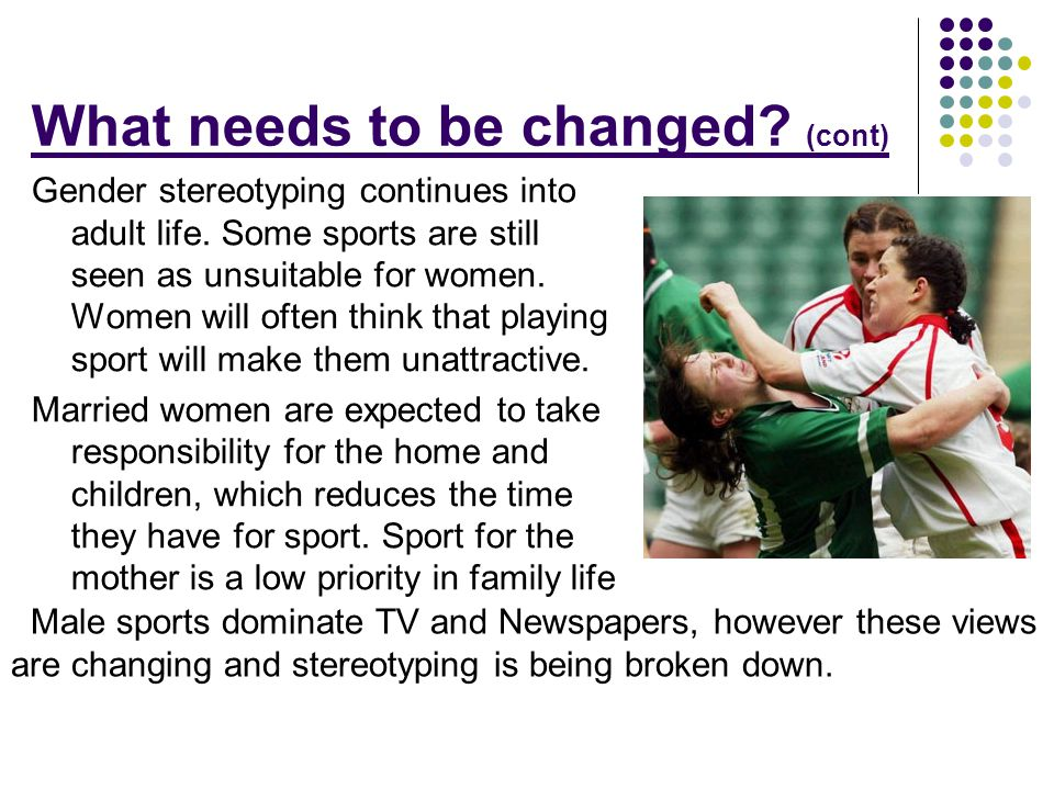 What needs to be changed? (cont) Gender stereotyping continues into adult life. Some sports are still seen as unsuitable for women. Women will often t
