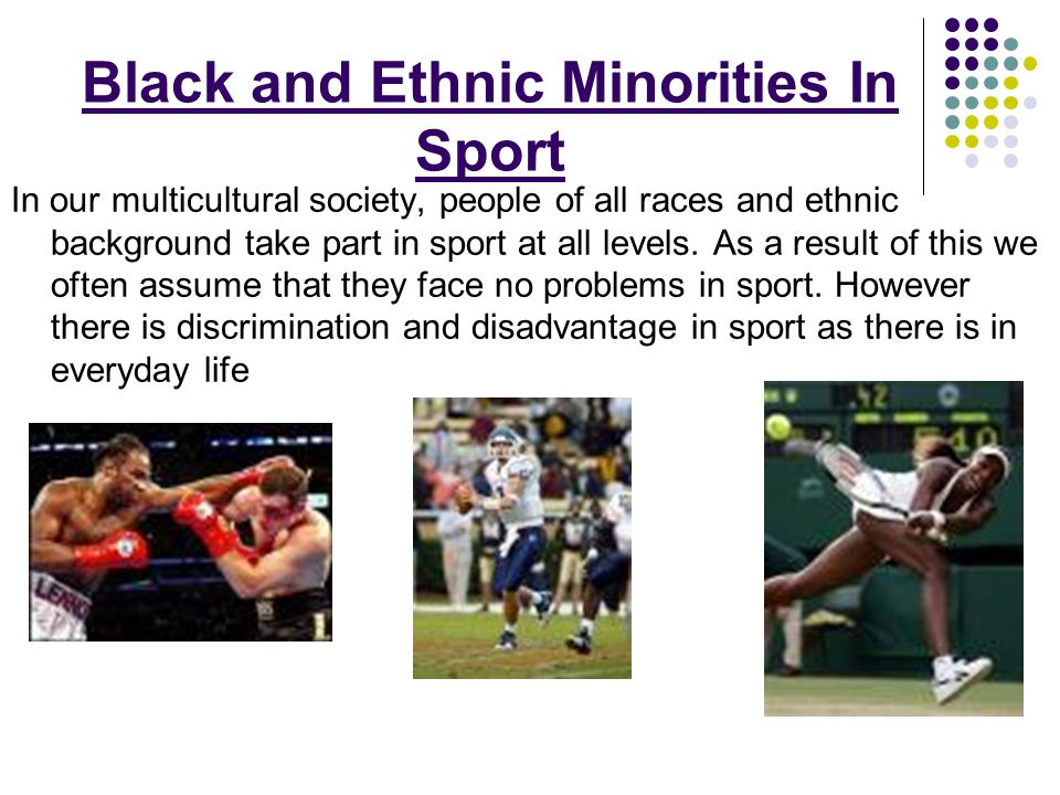 Black and Ethnic Minorities In Sport In our multicultural society, people of all races and ethnic background take part in sport at all levels. As a re