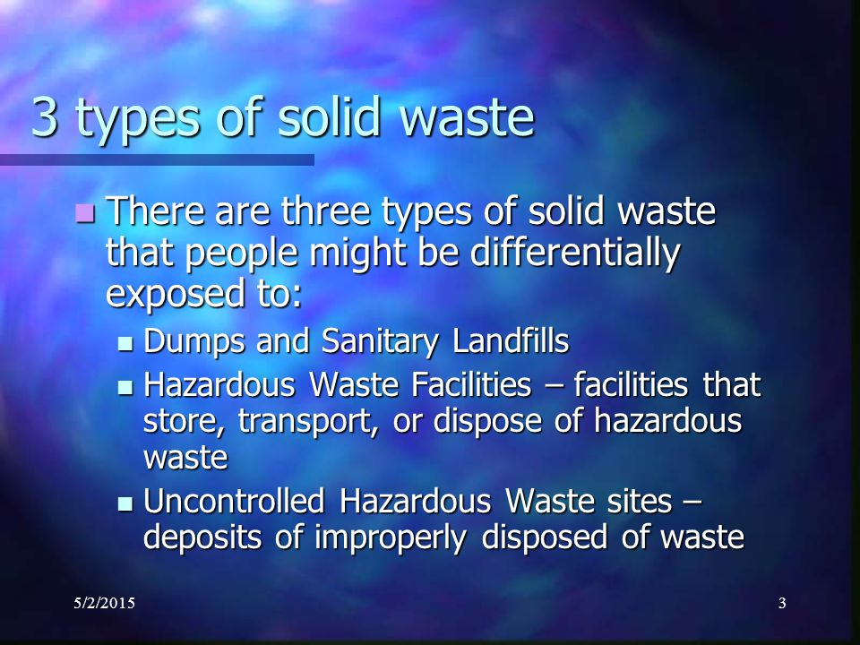 5/2/20153 3 types of solid waste There are three types of solid waste that people might be differentially exposed to: There are three types of solid waste that people might be differentially exposed to: Dumps and Sanitary Landfills Dumps and Sanitary Landfills Hazardous Waste Facilities – facilities that store, transport, or dispose of hazardous waste Hazardous Waste Facilities – facilities that store, transport, or dispose of hazardous waste Uncontrolled Hazardous Waste sites – deposits of improperly disposed of waste Uncontrolled Hazardous Waste sites – deposits of improperly disposed of waste