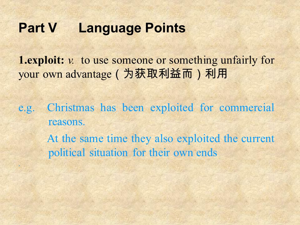 Part VLanguage Points 1.exploit: v. to use someone or something unfairly for your own advantage (为获取利益而)利用 e.g. Christmas has been exploited for comme