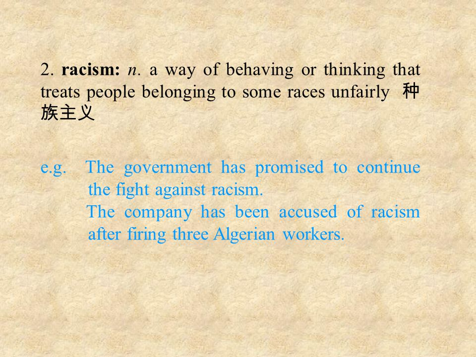2. racism: n. a way of behaving or thinking that treats people belonging to some races unfairly 种 族主义 e.g. The government has promised to continue the