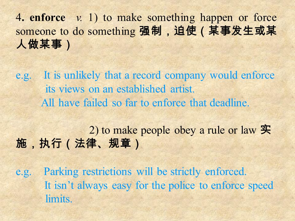4. enforce v. 1) to make something happen or force someone to do something 强制,迫使(某事发生或某 人做某事) e.g. It is unlikely that a record company would enforce