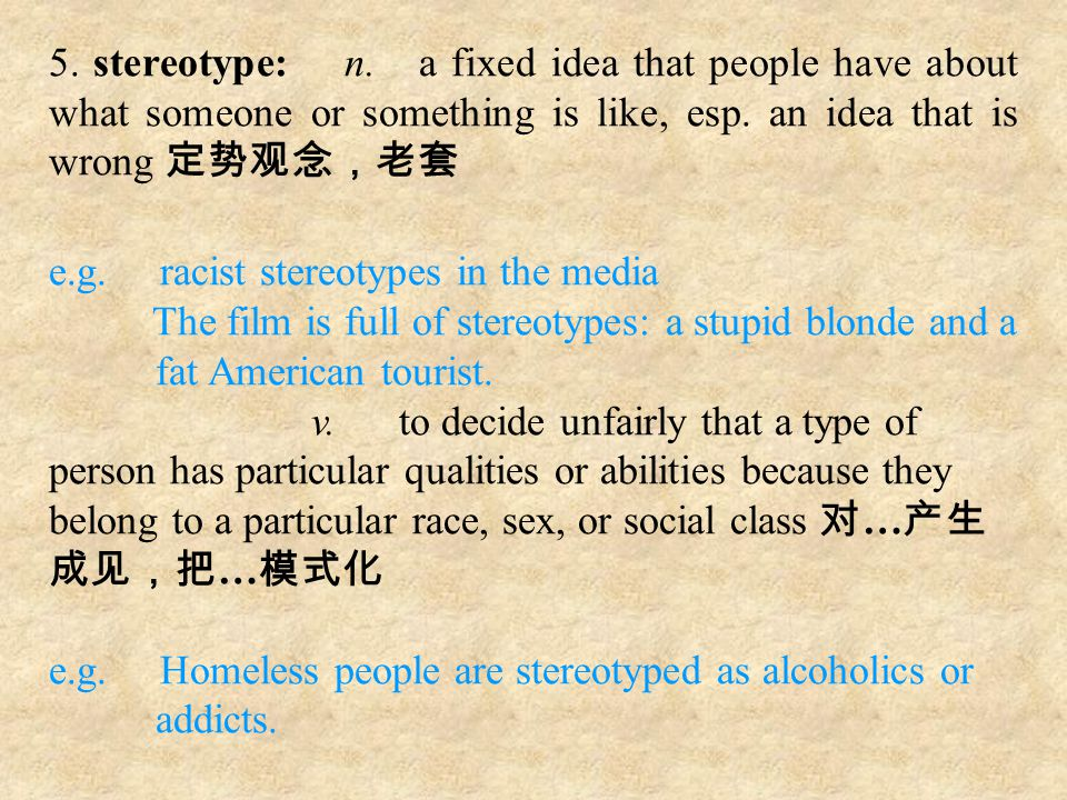 5. stereotype: n. a fixed idea that people have about what someone or something is like, esp. an idea that is wrong 定势观念,老套 e.g. racist stereotypes in