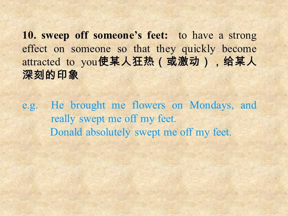 10. sweep off someone's feet: to have a strong effect on someone so that they quickly become attracted to you 使某人狂热(或激动),给某人 深刻的印象 e.g. He brought me
