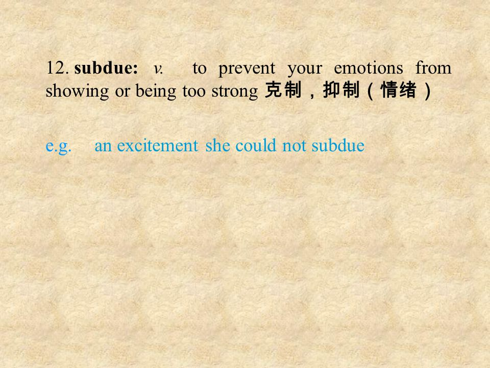 12. subdue: v.to prevent your emotions from showing or being too strong 克制,抑制(情绪) e.g. an excitement she could not subdue