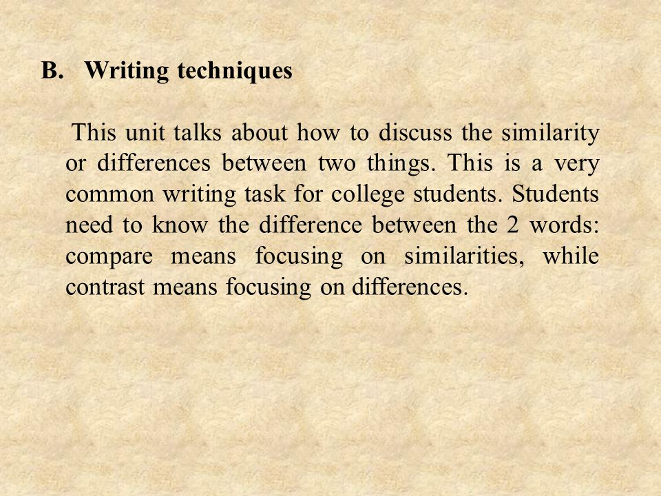B. Writing techniques This unit talks about how to discuss the similarity or differences between two things. This is a very common writing task for co