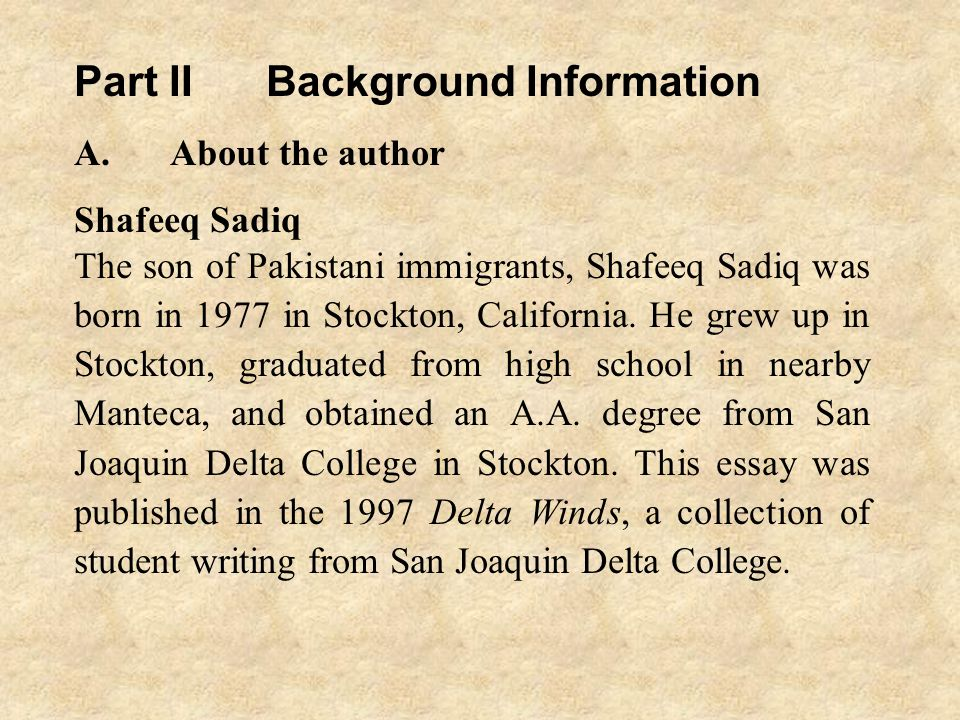 Part IIBackground Information A.About the author Shafeeq Sadiq The son of Pakistani immigrants, Shafeeq Sadiq was born in 1977 in Stockton, California