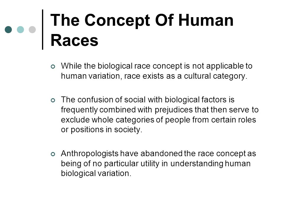 The Concept Of Human Races While the biological race concept is not applicable to human variation, race exists as a cultural category. The confusion o
