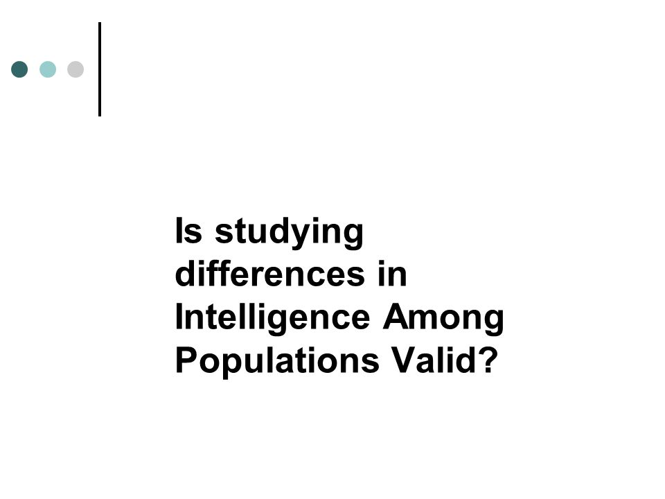 Is studying differences in Intelligence Among Populations Valid?