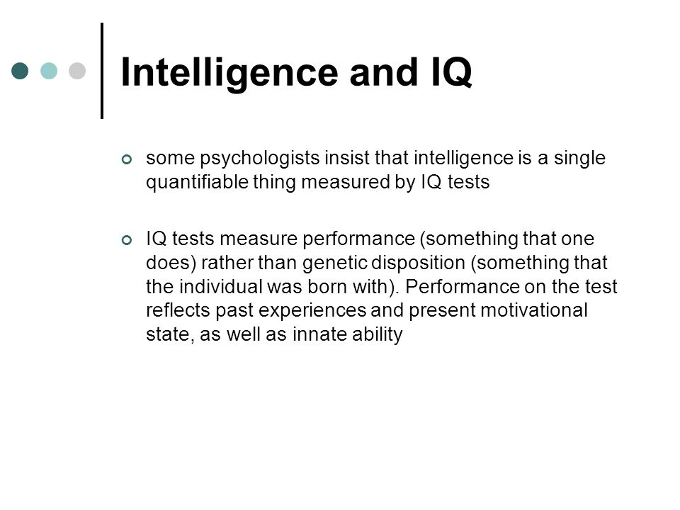 Intelligence and IQ some psychologists insist that intelligence is a single quantifiable thing measured by IQ tests IQ tests measure performance (some