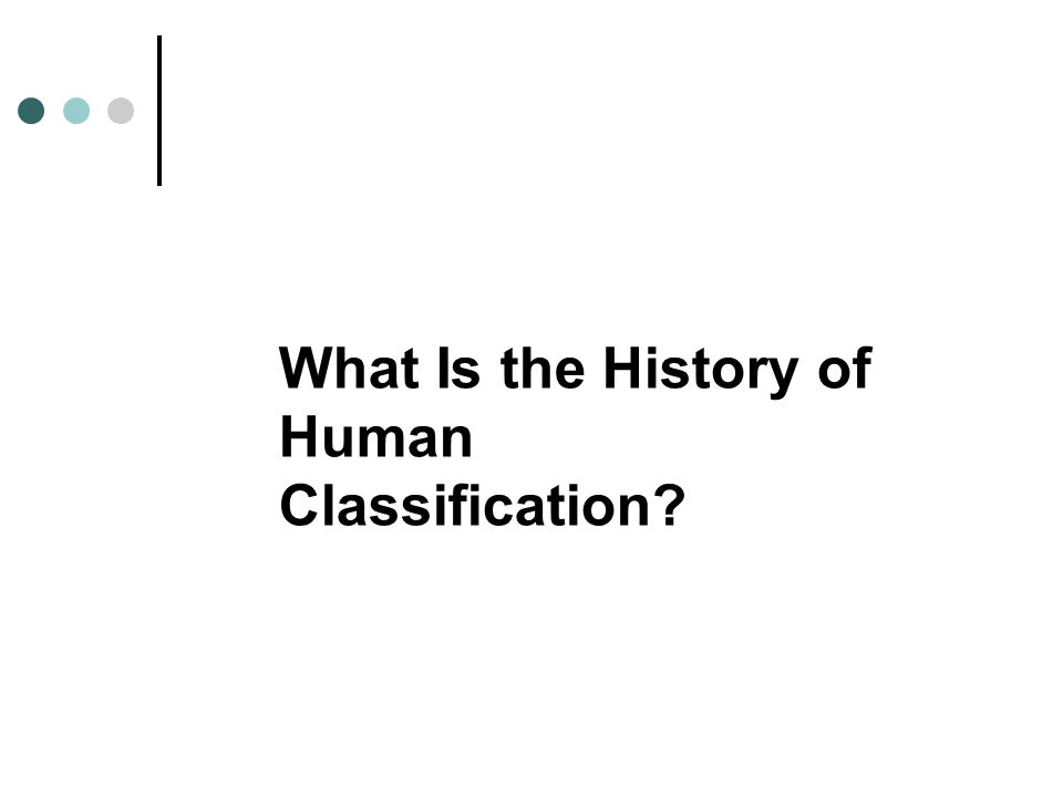 The History of Human Classification European scholars of the 18th through early 20th centuries classified humans into a series of subspecies based on geography and features such as skin color, body size, head shape, and hair texture.