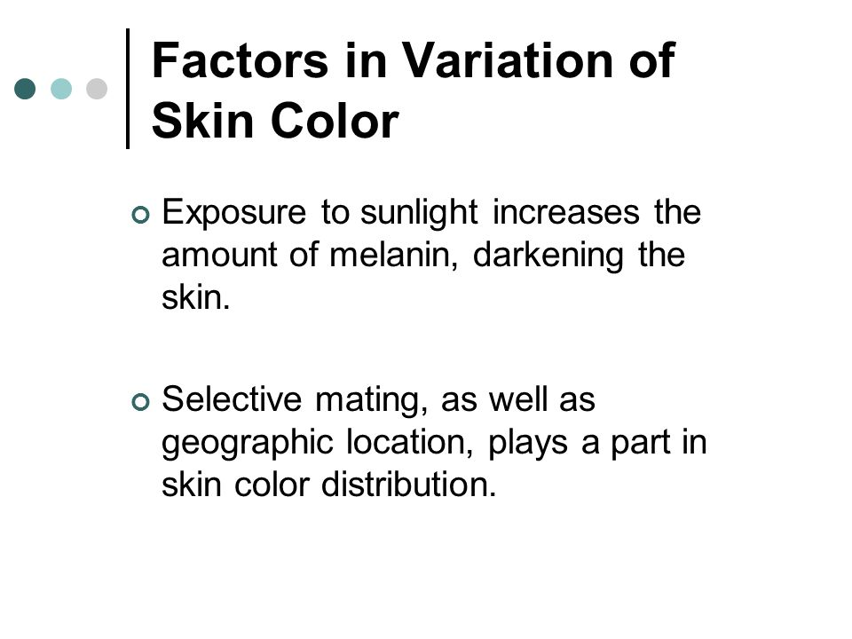Factors in Variation of Skin Color Exposure to sunlight increases the amount of melanin, darkening the skin. Selective mating, as well as geographic l