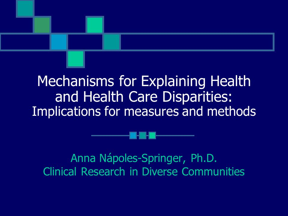 Mechanisms for Explaining Health and Health Care Disparities: Implications for measures and methods Anna Nápoles-Springer, Ph.D. Clinical Research in