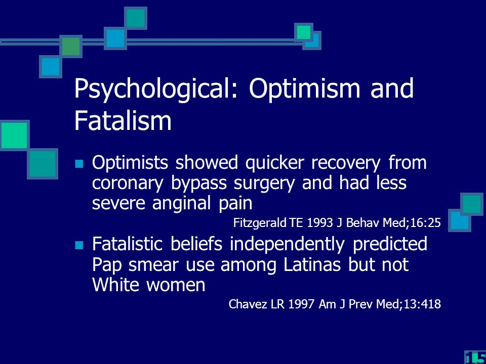 15 Psychological: Optimism and Fatalism Optimists showed quicker recovery from coronary bypass surgery and had less severe anginal pain Fitzgerald TE