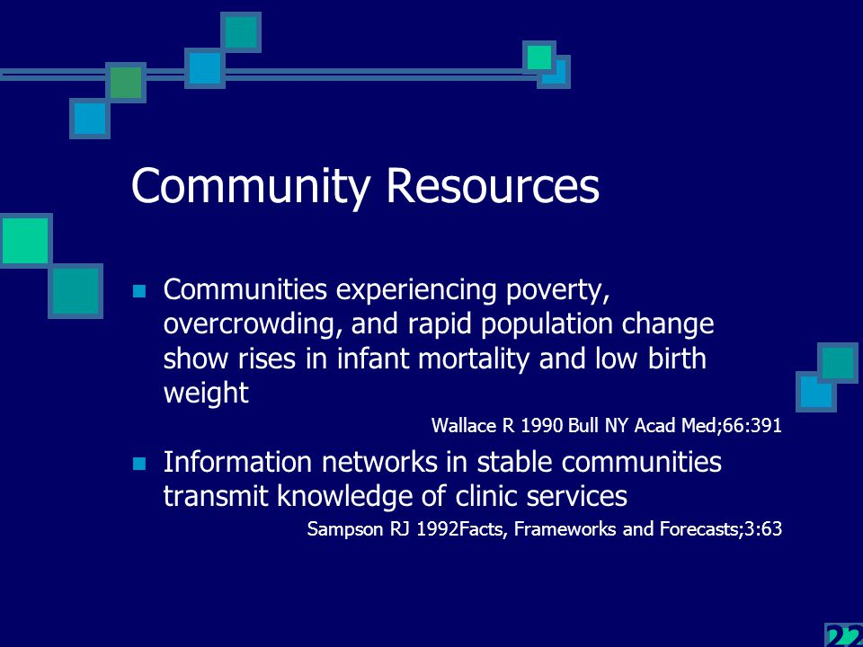 22 Community Resources Communities experiencing poverty, overcrowding, and rapid population change show rises in infant mortality and low birth weight