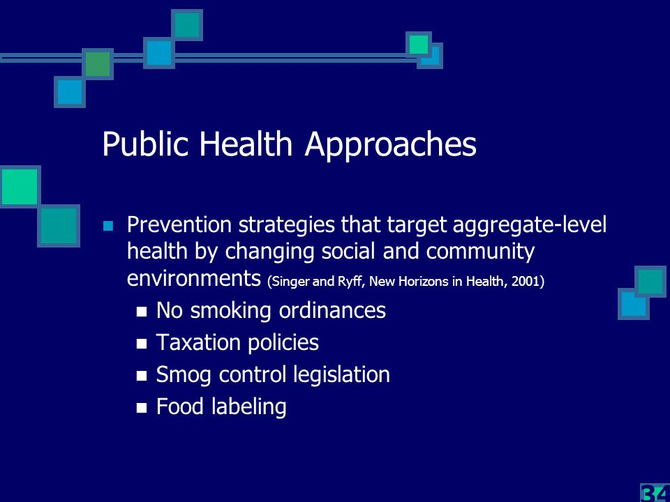 34 Public Health Approaches Prevention strategies that target aggregate-level health by changing social and community environments (Singer and Ryff, N