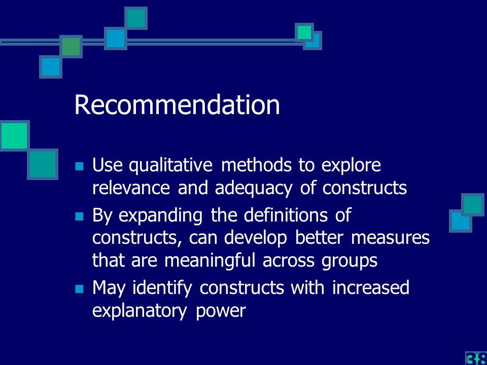 38 Recommendation Use qualitative methods to explore relevance and adequacy of constructs By expanding the definitions of constructs, can develop bett