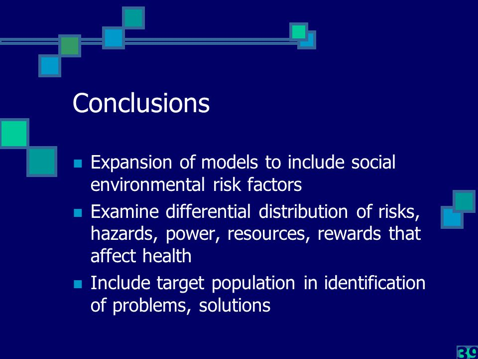 39 Conclusions Expansion of models to include social environmental risk factors Examine differential distribution of risks, hazards, power, resources,