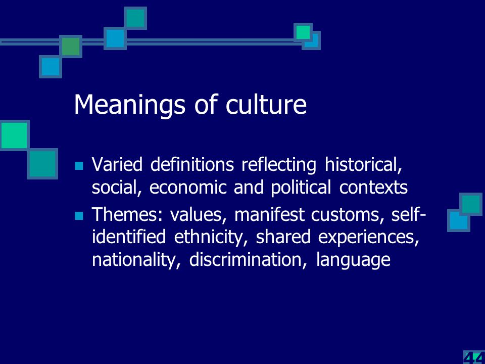 44 Meanings of culture Varied definitions reflecting historical, social, economic and political contexts Themes: values, manifest customs, self- ident