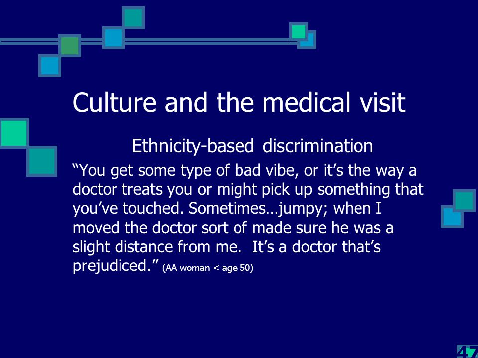 """47 Culture and the medical visit Ethnicity-based discrimination """"You get some type of bad vibe, or it's the way a doctor treats you or might pick up s"""