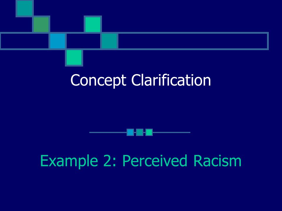 Concept Clarification Example 2: Perceived Racism
