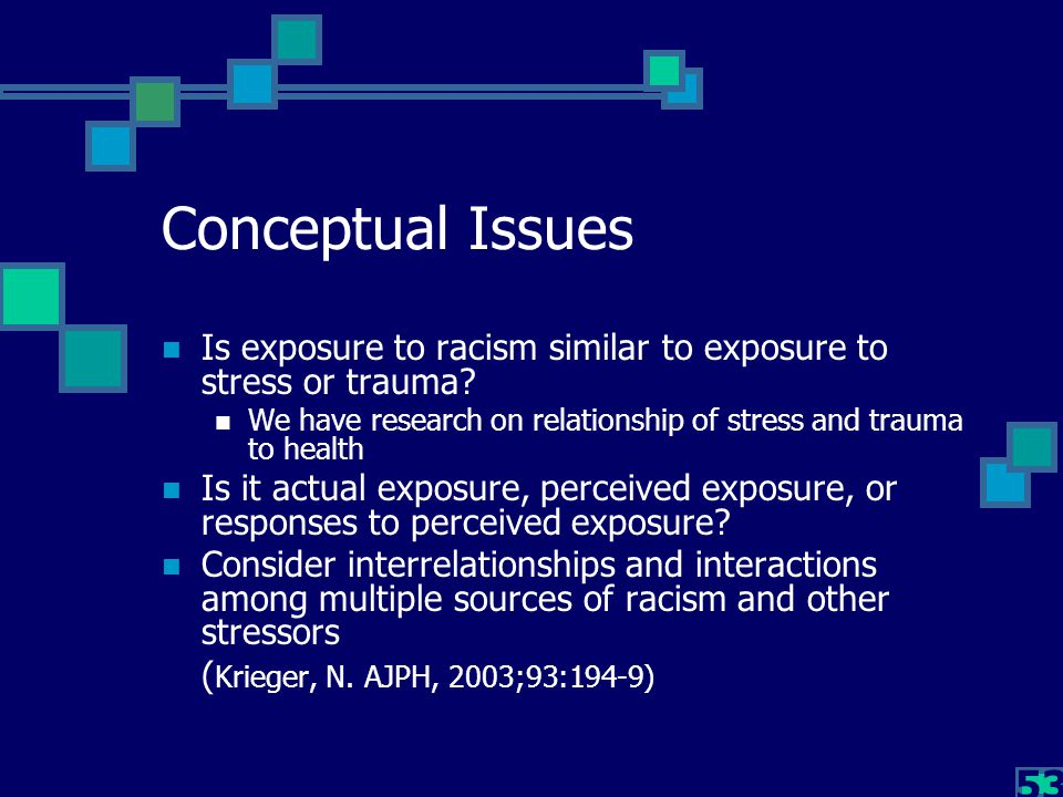53 Conceptual Issues Is exposure to racism similar to exposure to stress or trauma? We have research on relationship of stress and trauma to health Is