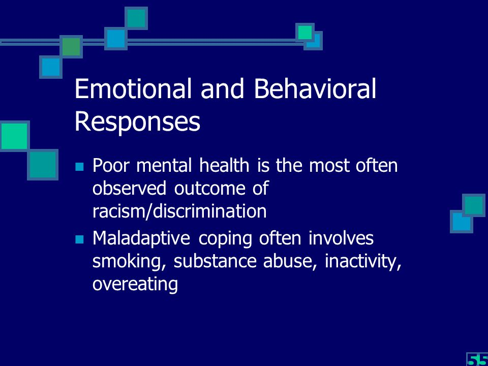 55 Emotional and Behavioral Responses Poor mental health is the most often observed outcome of racism/discrimination Maladaptive coping often involves