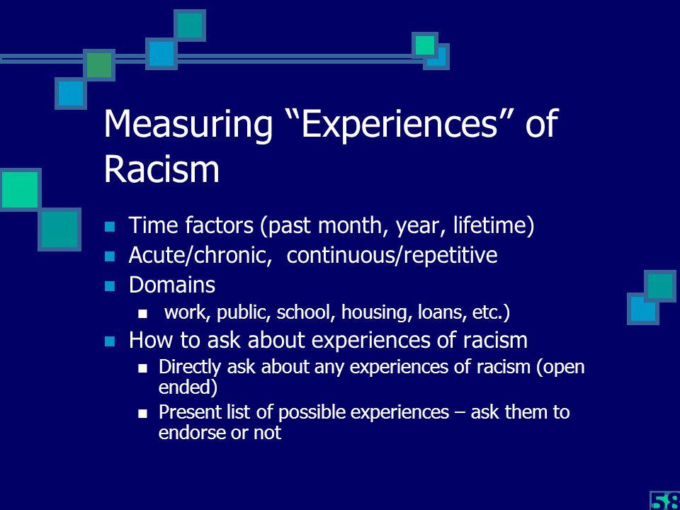 "58 Measuring ""Experiences"" of Racism Time factors (past month, year, lifetime) Acute/chronic, continuous/repetitive Domains work, public, school, hous"