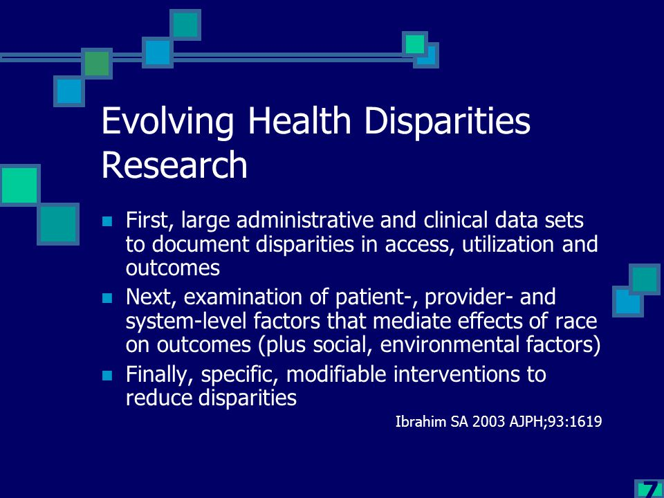 7 Evolving Health Disparities Research First, large administrative and clinical data sets to document disparities in access, utilization and outcomes