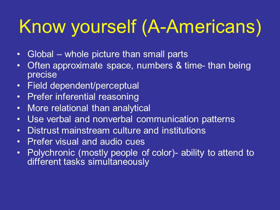 Know yourself (A-Americans) Global – whole picture than small parts Often approximate space, numbers & time- than being precise Field dependent/perceptual Prefer inferential reasoning More relational than analytical Use verbal and nonverbal communication patterns Distrust mainstream culture and institutions Prefer visual and audio cues Polychronic (mostly people of color)- ability to attend to different tasks simultaneously