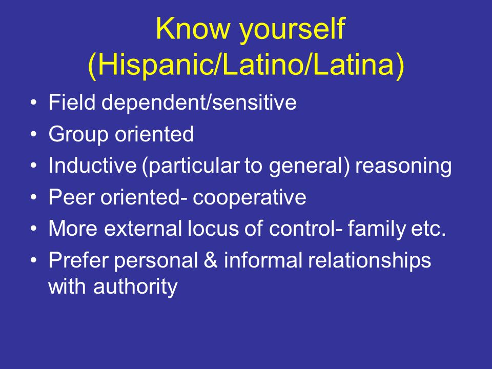 Know Yourself (A-Indians) Cooperative Group achievement valued Less focus on individualism Time is cyclical (not linear) & connected Limited eye contact with authority Limited verbal participation hence misconstrued as disinterested Reflective- watch first before performing Less inclined to trial and error approach Highly visual and imaginative Have internal locus of control, hence self-directed Experts viewed as facilitators