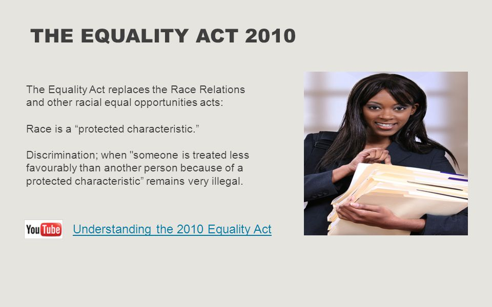 THE EQUALITY ACT 2010 The Equality Act replaces the Race Relations and other racial equal opportunities acts: Race is a protected characteristic. Discrimination; when someone is treated less favourably than another person because of a protected characteristic remains very illegal.