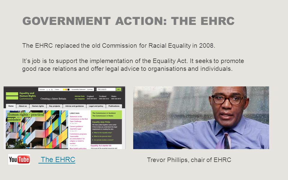 Trevor Phillips, chair of EHRC GOVERNMENT ACTION: THE EHRC The EHRC replaced the old Commission for Racial Equality in 2008.