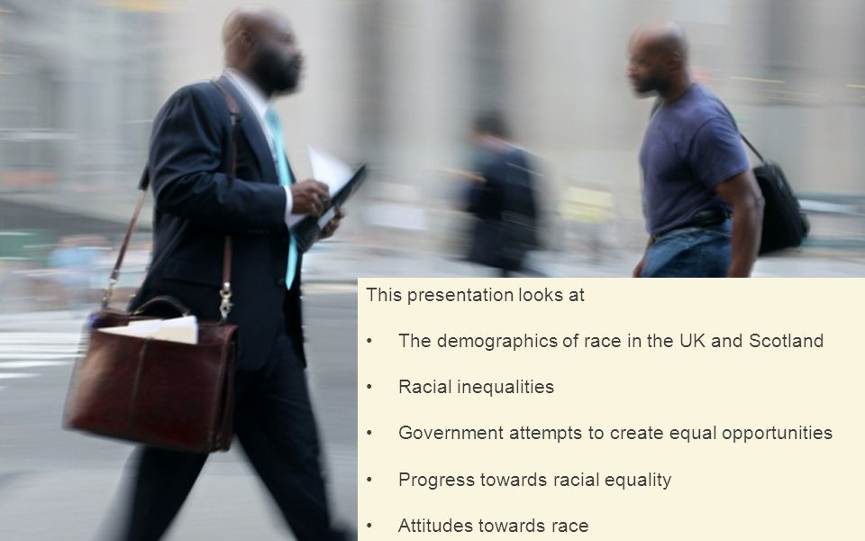 This presentation looks at The demographics of race in the UK and Scotland Racial inequalities Government attempts to create equal opportunities Progress towards racial equality Attitudes towards race