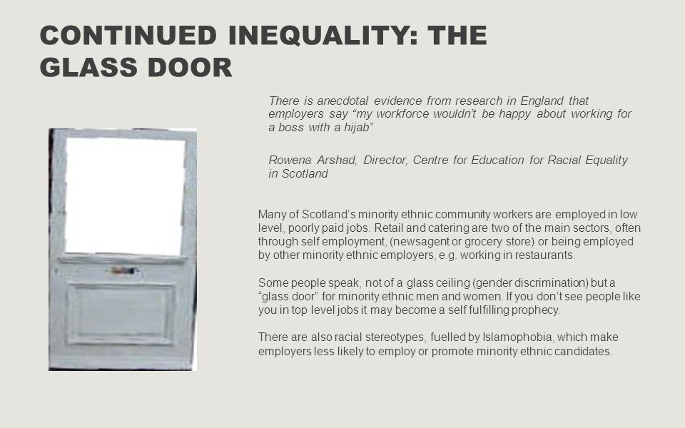 CONTINUED INEQUALITY: THE GLASS DOOR There is anecdotal evidence from research in England that employers say my workforce wouldn't be happy about working for a boss with a hijab Rowena Arshad, Director, Centre for Education for Racial Equality in Scotland Many of Scotland's minority ethnic community workers are employed in low level, poorly paid jobs.