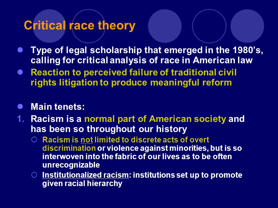 Type of legal scholarship that emerged in the 1980's, calling for critical analysis of race in American law Reaction to perceived failure of traditional civil rights litigation to produce meaningful reform Main tenets: 1.Racism is a normal part of American society and has been so throughout our history  Racism is not limited to discrete acts of overt discrimination or violence against minorities, but is so interwoven into the fabric of our lives as to be often unrecognizable  Institutionalized racism: institutions set up to promote given racial hierarchy Critical race theory