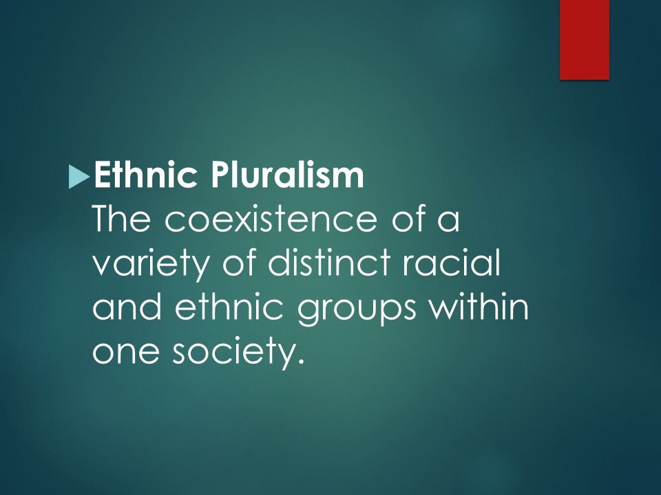 Ethnic Pluralism The coexistence of a variety of distinct racial and ethnic groups within one society.