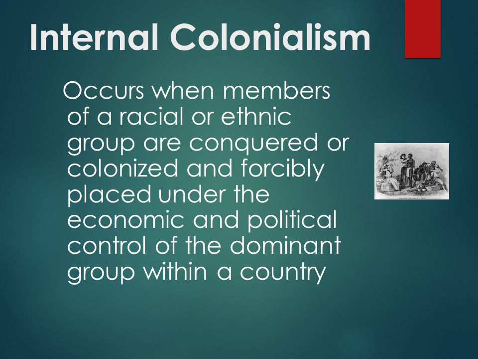 Internal Colonialism Occurs when members of a racial or ethnic group are conquered or colonized and forcibly placed under the economic and political control of the dominant group within a country