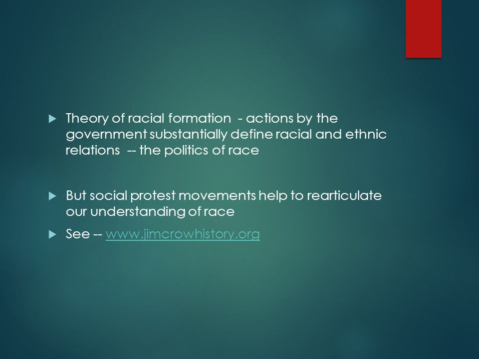  Theory of racial formation - actions by the government substantially define racial and ethnic relations -- the politics of race  But social protest movements help to rearticulate our understanding of race  See -- www.jimcrowhistory.orgwww.jimcrowhistory.org