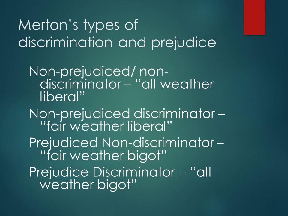 Merton's types of discrimination and prejudice Non-prejudiced/ non- discriminator – all weather liberal Non-prejudiced discriminator – fair weather liberal Prejudiced Non-discriminator – fair weather bigot Prejudice Discriminator - all weather bigot