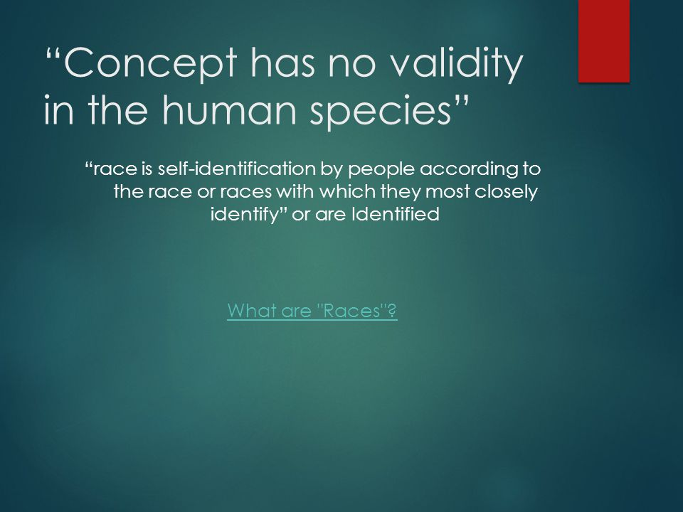 Concept has no validity in the human species race is self-identification by people according to the race or races with which they most closely identify or are Identified What are Races ?