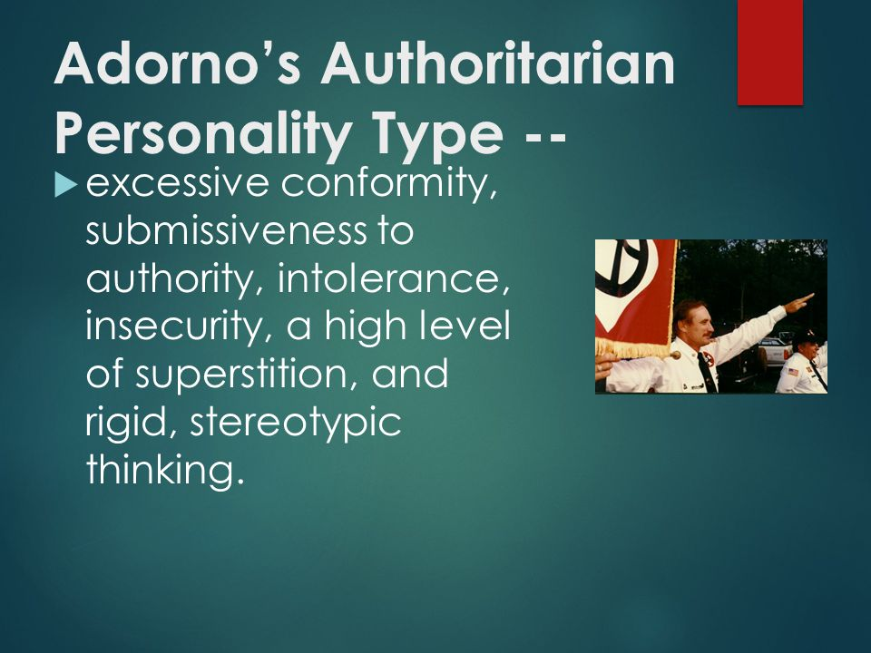 Adorno's Authoritarian Personality Type --  excessive conformity, submissiveness to authority, intolerance, insecurity, a high level of superstition, and rigid, stereotypic thinking.
