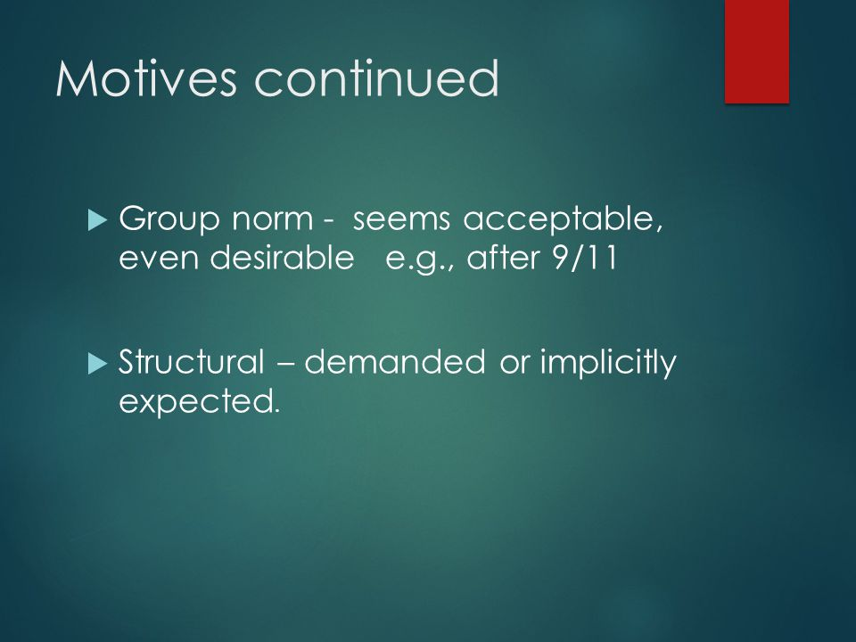 Motives continued  Group norm - seems acceptable, even desirable e.g., after 9/11  Structural – demanded or implicitly expected.