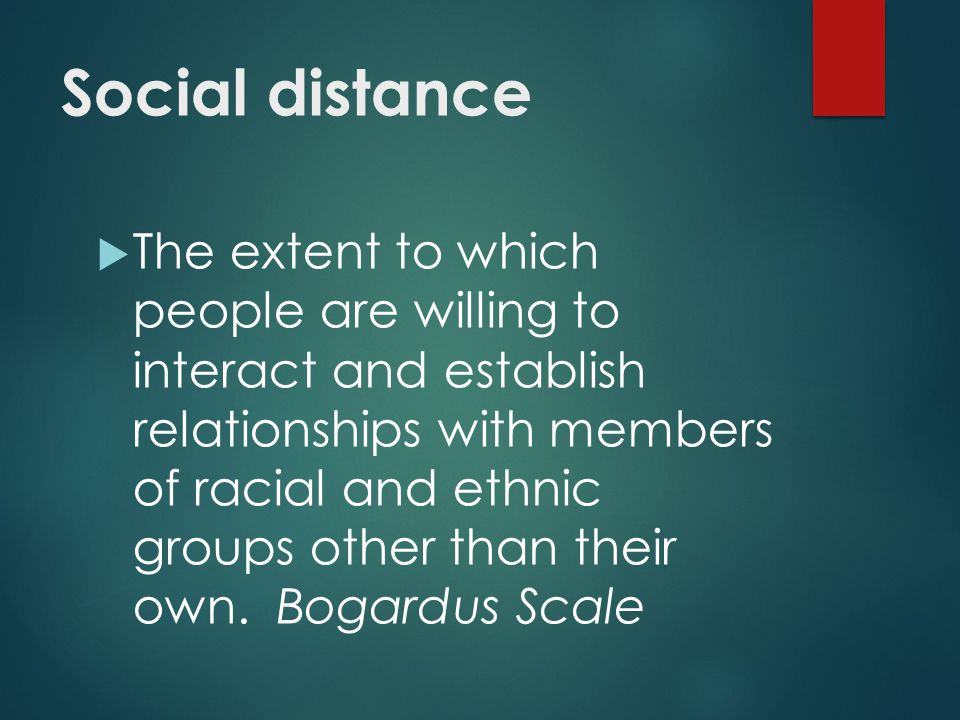 Social distance  The extent to which people are willing to interact and establish relationships with members of racial and ethnic groups other than their own.