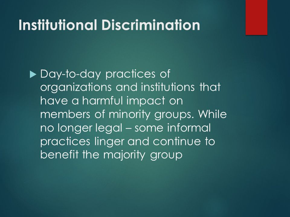 Institutional Discrimination  Day-to-day practices of organizations and institutions that have a harmful impact on members of minority groups.