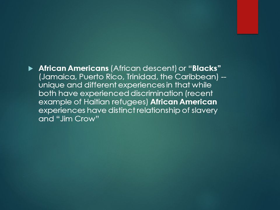  African Americans (African descent) or Blacks (Jamaica, Puerto Rico, Trinidad, the Caribbean) -- unique and different experiences in that while both have experienced discrimination (recent example of Haitian refugees) African American experiences have distinct relationship of slavery and Jim Crow