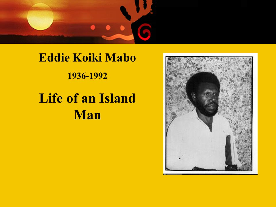Contemporary Aboriginal Issues Week Two Racism and 'race' relations Eddie Koiki Mabo 1936-1992 Life of an Island Man