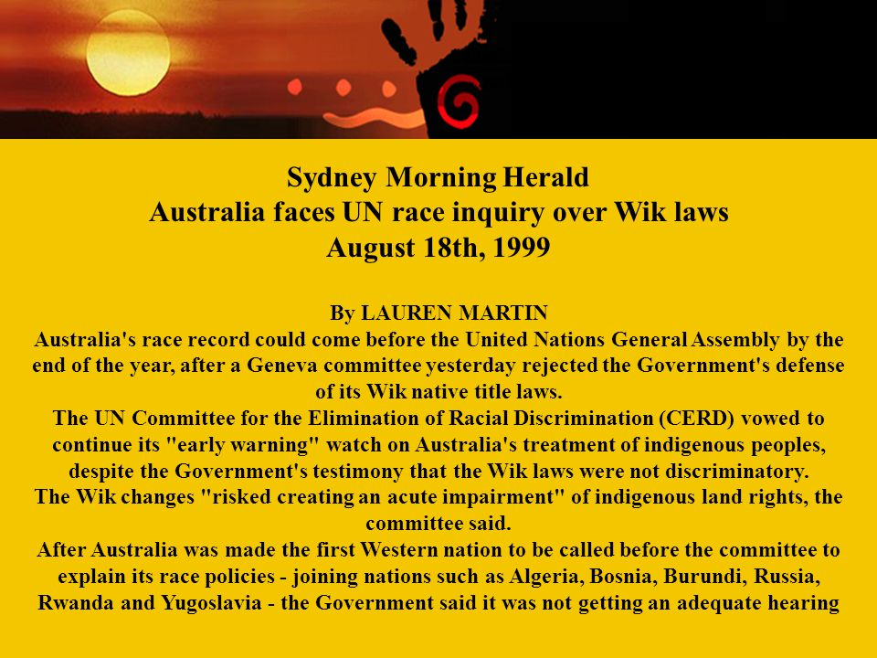 Contemporary Aboriginal Issues Week Two Racism and 'race' relations Sydney Morning Herald Australia faces UN race inquiry over Wik laws August 18th, 1