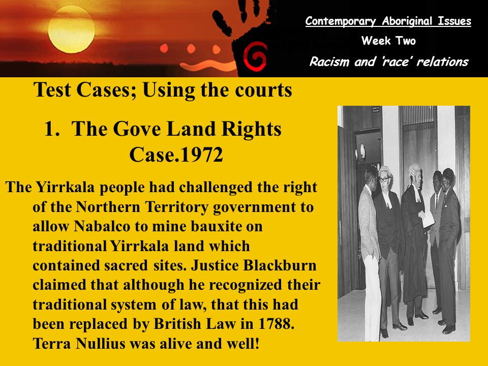 Contemporary Aboriginal Issues Week Two Racism and 'race' relations Test Cases; Using the courts 1.The Gove Land Rights Case.1972 The Yirrkala people