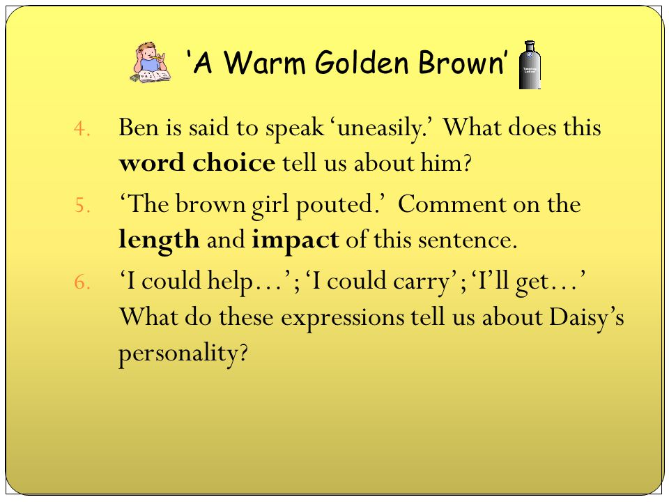 4. Ben is said to speak 'uneasily.' What does this word choice tell us about him? 5. 'The brown girl pouted.' Comment on the length and impact of this